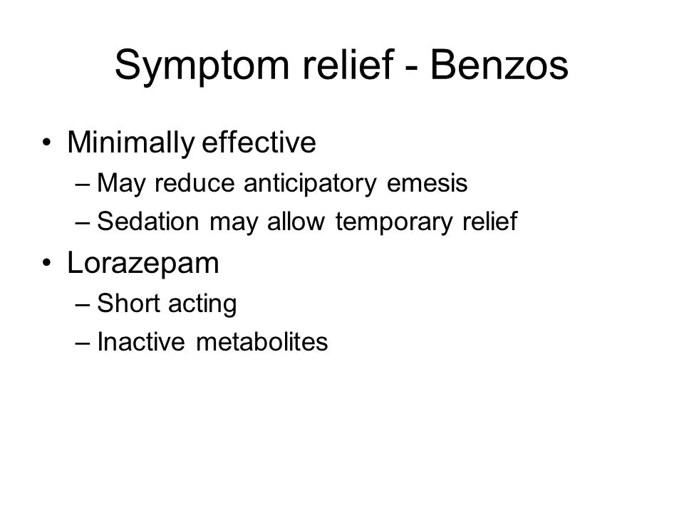 Symptom relief - Benzos Minimally effective –May reduce anticipatory emesis –Sedation may allow temporary relief Lorazepam –Short acting –Inactive met