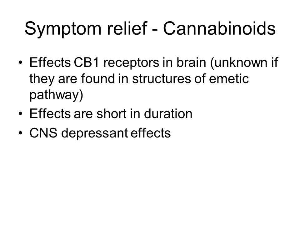 Symptom relief - Cannabinoids Effects CB1 receptors in brain (unknown if they are found in structures of emetic pathway) Effects are short in duration CNS depressant effects