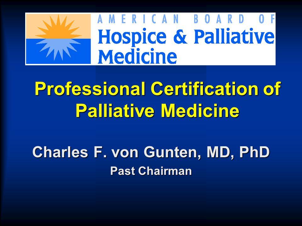 Professional Certification of Palliative Medicine Charles F. von Gunten, MD, PhD Past Chairman