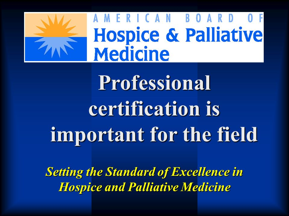 Setting the Standard of Excellence in Hospice and Palliative Medicine Professional certification is important for the field
