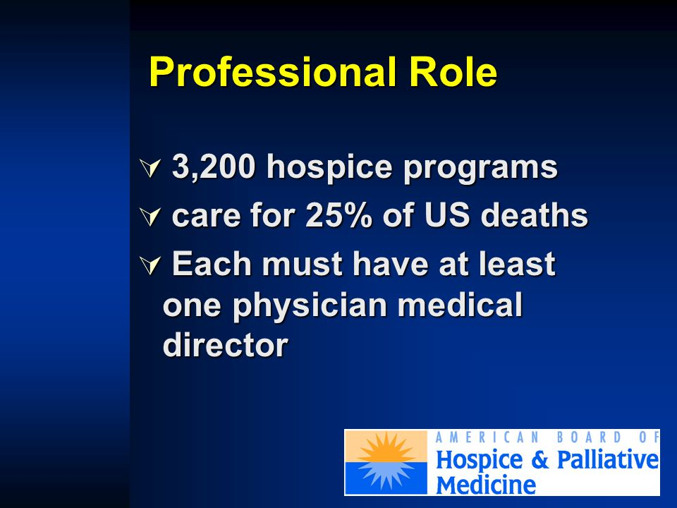 Professional Role  30% US hospitals (26% of teaching hospitals) have palliative care consult teams  20% increase annually  6,021 hospitals listed by AHA J Palliat Med 2001;4:315-24 J Palliat Med 2001;4:309-14