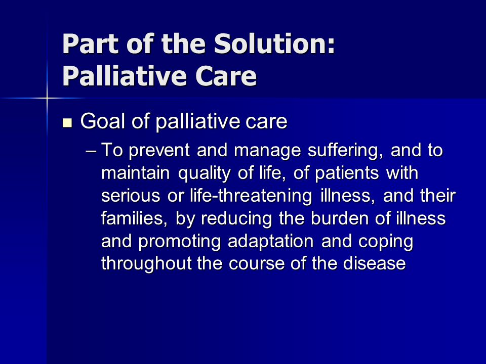 Part of the Solution: Palliative Care Goal of palliative care Goal of palliative care –To prevent and manage suffering, and to maintain quality of lif