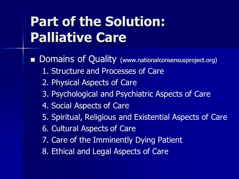 Part of the Solution: Palliative Care Domains of Quality (www.nationalconsensusproject.org) 1.