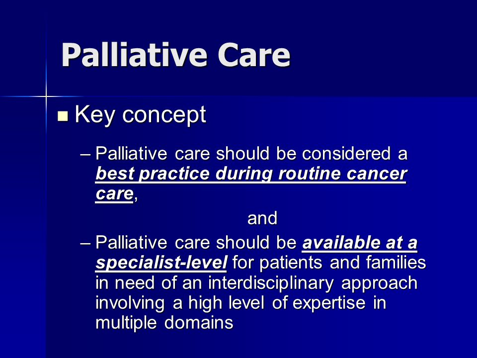 Palliative Care Key concept Key concept –Palliative care should be considered a best practice during routine cancer care, and –Palliative care should be available at a specialist-level for patients and families in need of an interdisciplinary approach involving a high level of expertise in multiple domains