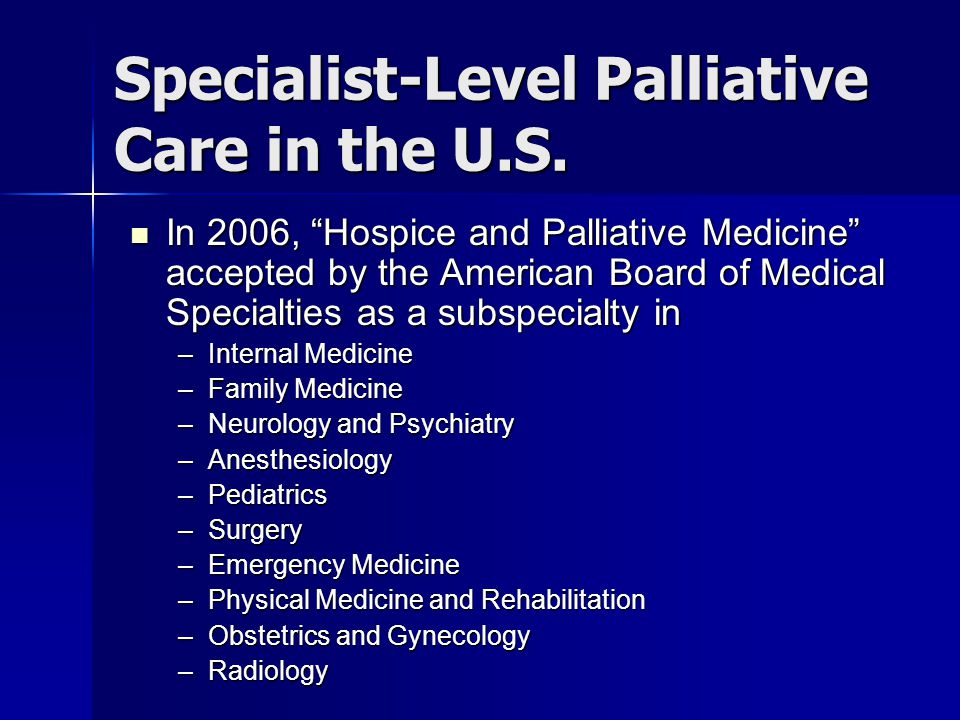 """Specialist-Level Palliative Care in the U.S. In 2006, """"Hospice and Palliative Medicine"""" accepted by the American Board of Medical Specialties as a sub"""
