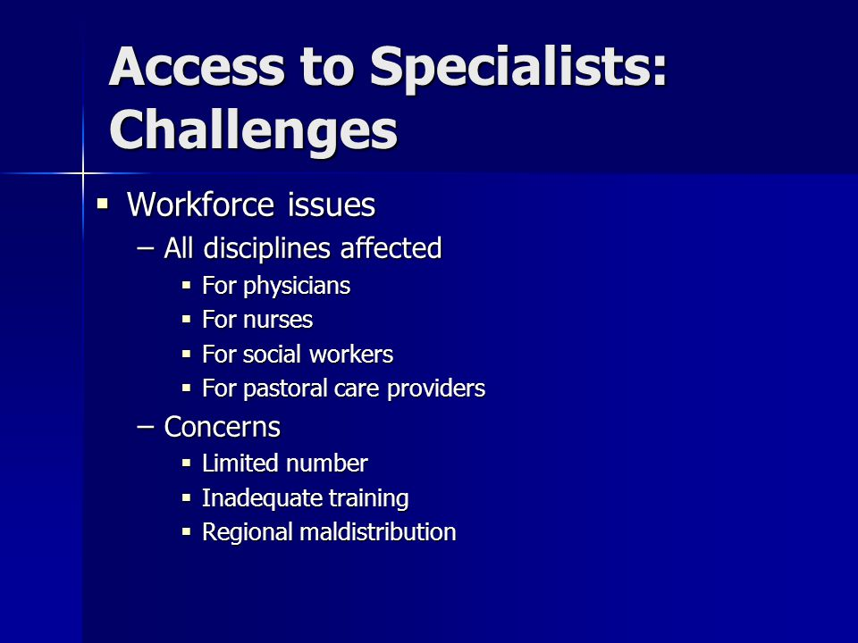 Access to Specialists: Challenges  Workforce issues – All disciplines affected  For physicians  For nurses  For social workers  For pastoral care providers – Concerns  Limited number  Inadequate training  Regional maldistribution
