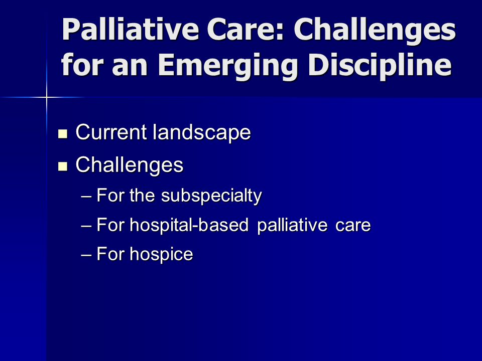 Palliative Care: Challenges for an Emerging Discipline Current landscape Current landscape Challenges Challenges –For the subspecialty –For hospital-based palliative care –For hospice