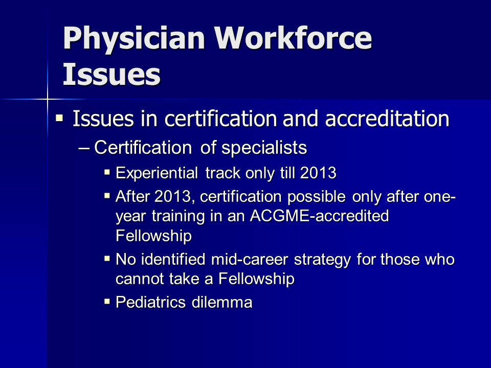 Physician Workforce Issues  Issues in certification and accreditation – Certification of specialists  Experiential track only till 2013  After 2013, certification possible only after one- year training in an ACGME-accredited Fellowship  No identified mid-career strategy for those who cannot take a Fellowship  Pediatrics dilemma