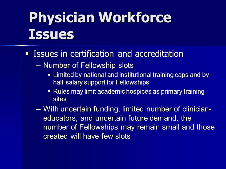 Physician Workforce Issues  Issues in certification and accreditation – Number of Fellowship slots  Limited by national and institutional training caps and by half-salary support for Fellowships  Rules may limit academic hospices as primary training sites – With uncertain funding, limited number of clinician- educators, and uncertain future demand, the number of Fellowships may remain small and those created will have few slots