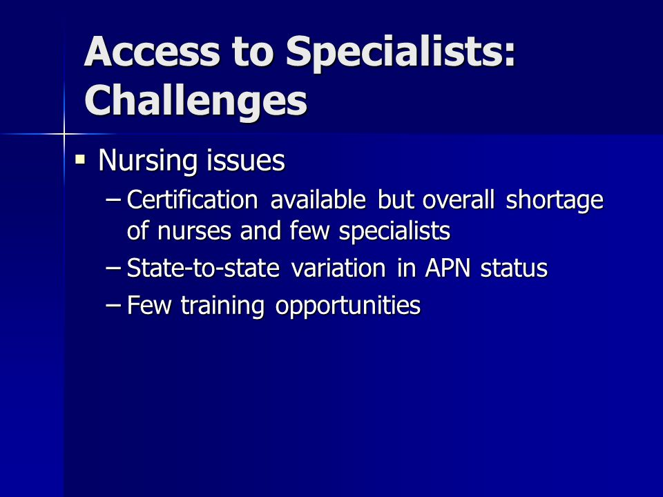 Access to Specialists: Challenges  Nursing issues – Certification available but overall shortage of nurses and few specialists – State-to-state variation in APN status – Few training opportunities