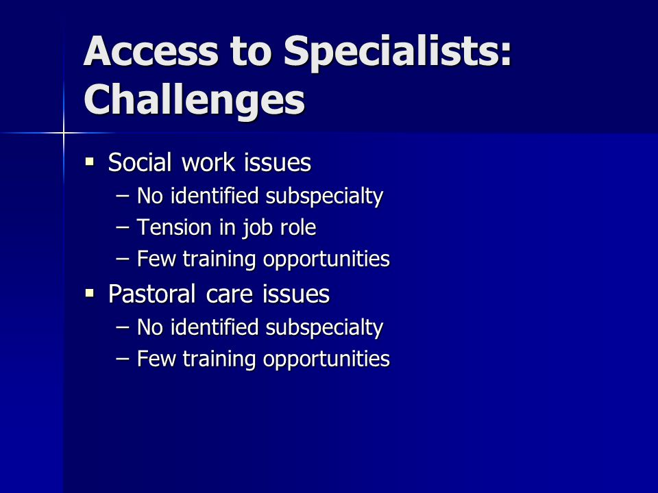 Access to Specialists: Challenges  Social work issues – No identified subspecialty – Tension in job role – Few training opportunities  Pastoral care issues – No identified subspecialty – Few training opportunities