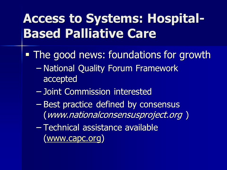 Access to Systems: Hospital- Based Palliative Care  The good news: foundations for growth – National Quality Forum Framework accepted – Joint Commission interested – Best practice defined by consensus (www.nationalconsensusproject.org ) – Technical assistance available (www.capc.org) www.capc.org