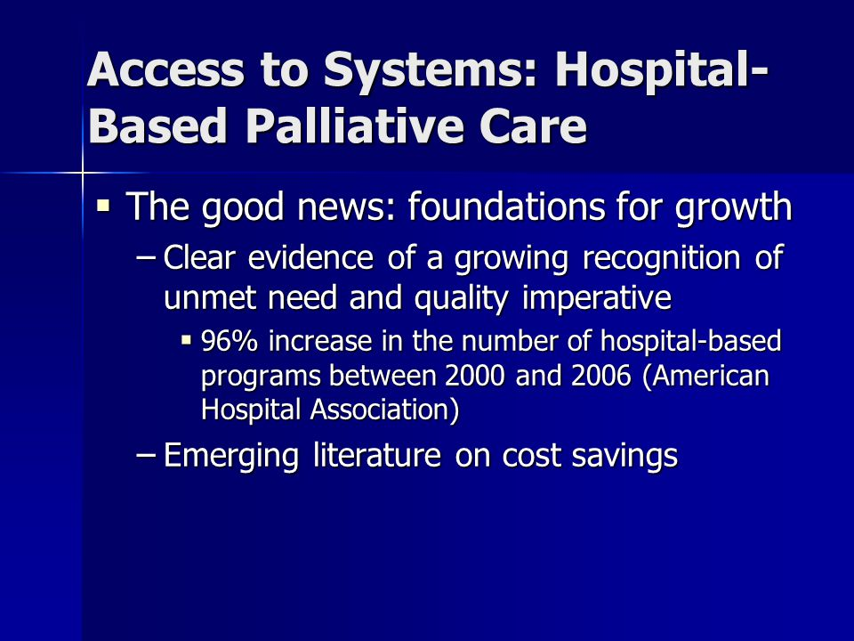 Access to Systems: Hospital- Based Palliative Care  The good news: foundations for growth – Clear evidence of a growing recognition of unmet need and quality imperative  96% increase in the number of hospital-based programs between 2000 and 2006 (American Hospital Association) – Emerging literature on cost savings