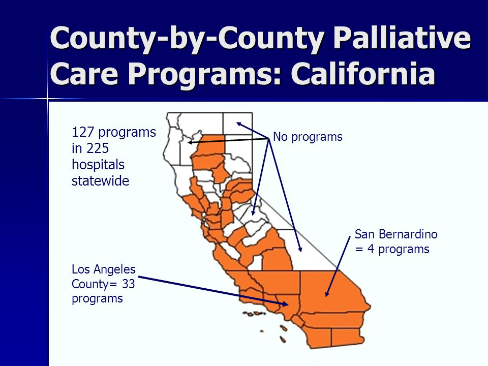 County-by-County Palliative Care Programs: California 127 programsin 225hospitalsstatewide Los AngelesCounty= 33programs No programs San Bernardino = 4 programs