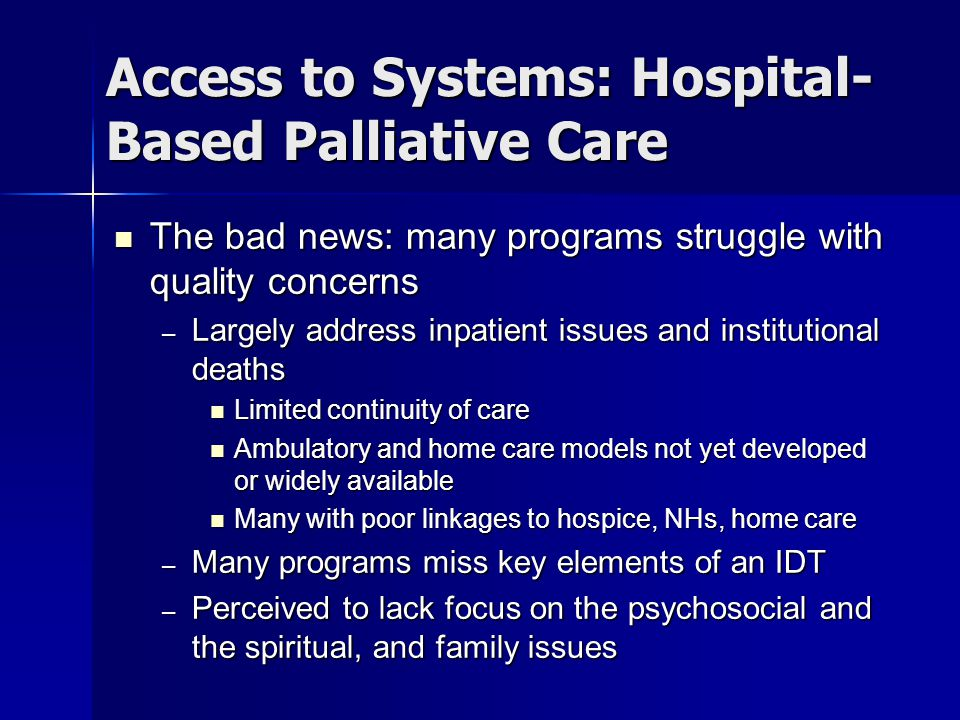 Access to Systems: Hospital- Based Palliative Care The bad news: many programs struggle with quality concerns The bad news: many programs struggle with quality concerns – Largely address inpatient issues and institutional deaths Limited continuity of care Limited continuity of care Ambulatory and home care models not yet developed or widely available Ambulatory and home care models not yet developed or widely available Many with poor linkages to hospice, NHs, home care Many with poor linkages to hospice, NHs, home care – Many programs miss key elements of an IDT – Perceived to lack focus on the psychosocial and the spiritual, and family issues