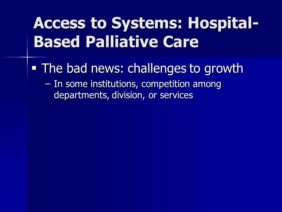 Access to Systems: Hospital- Based Palliative Care  The bad news: challenges to growth – In some institutions, competition among departments, division, or services
