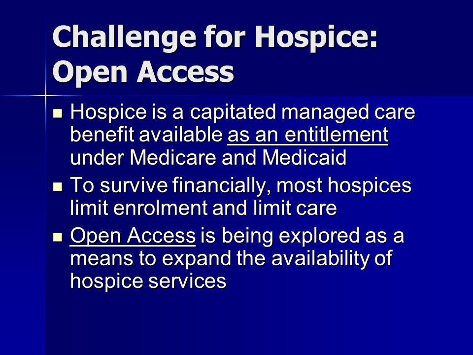 Challenge for Hospice: Open Access Hospice is a capitated managed care benefit available as an entitlement under Medicare and Medicaid Hospice is a ca
