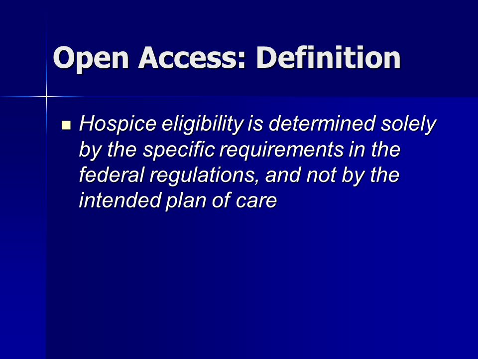 Open Access: Definition Hospice eligibility is determined solely by the specific requirements in the federal regulations, and not by the intended plan