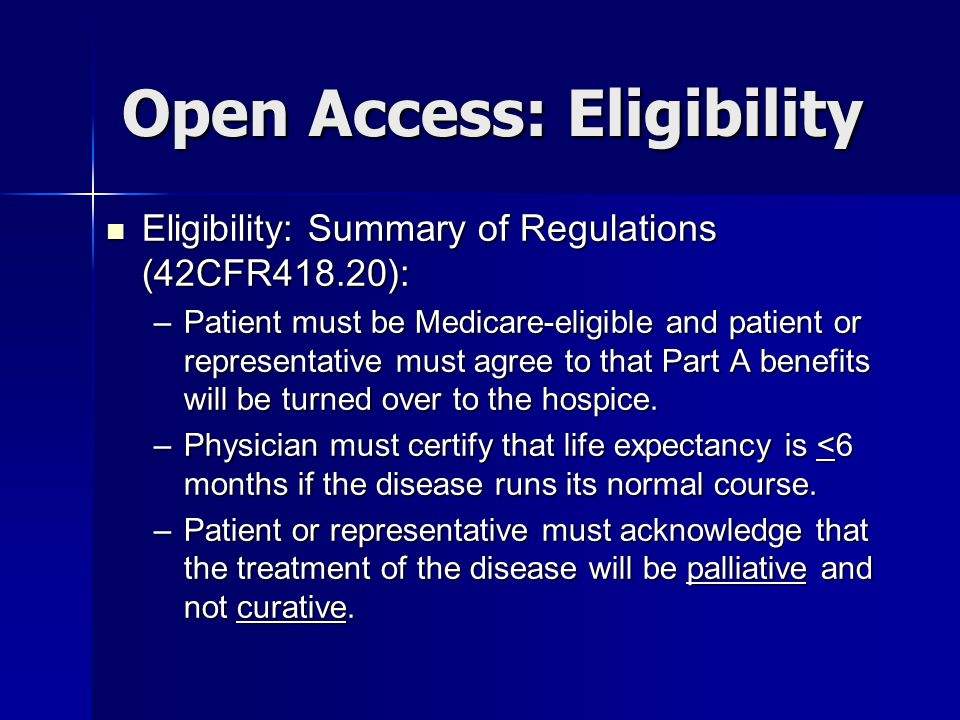 Open Access: Eligibility Eligibility: Summary of Regulations (42CFR418.20): Eligibility: Summary of Regulations (42CFR418.20): –Patient must be Medicare-eligible and patient or representative must agree to that Part A benefits will be turned over to the hospice.