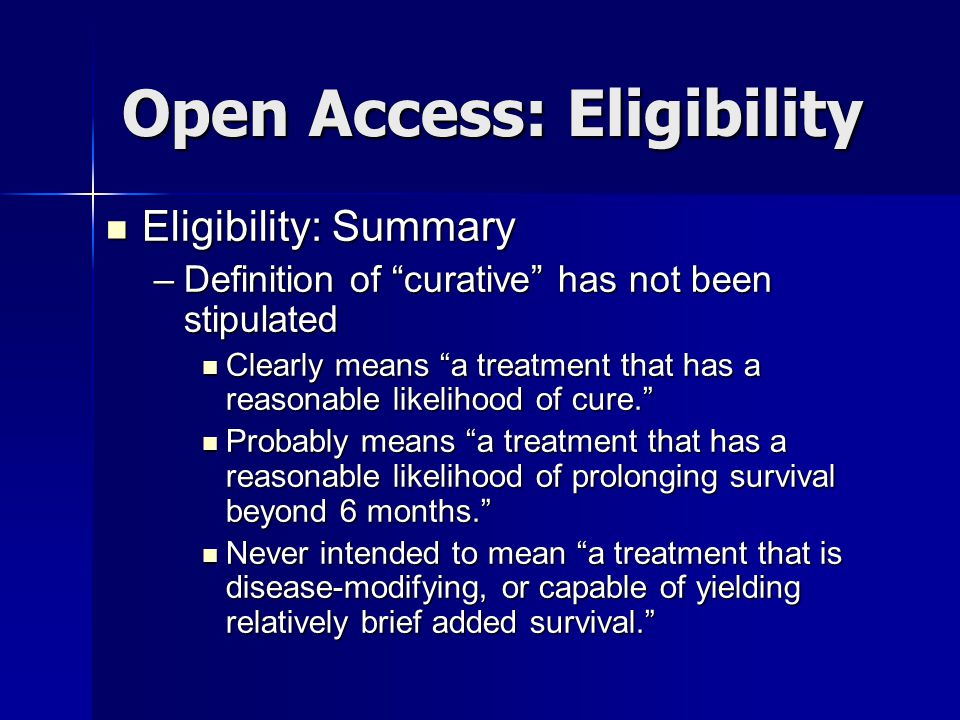 Open Access: Eligibility Eligibility: Summary Eligibility: Summary –Definition of curative has not been stipulated Clearly means a treatment that has a reasonable likelihood of cure. Clearly means a treatment that has a reasonable likelihood of cure. Probably means a treatment that has a reasonable likelihood of prolonging survival beyond 6 months. Probably means a treatment that has a reasonable likelihood of prolonging survival beyond 6 months. Never intended to mean a treatment that is disease-modifying, or capable of yielding relatively brief added survival. Never intended to mean a treatment that is disease-modifying, or capable of yielding relatively brief added survival.