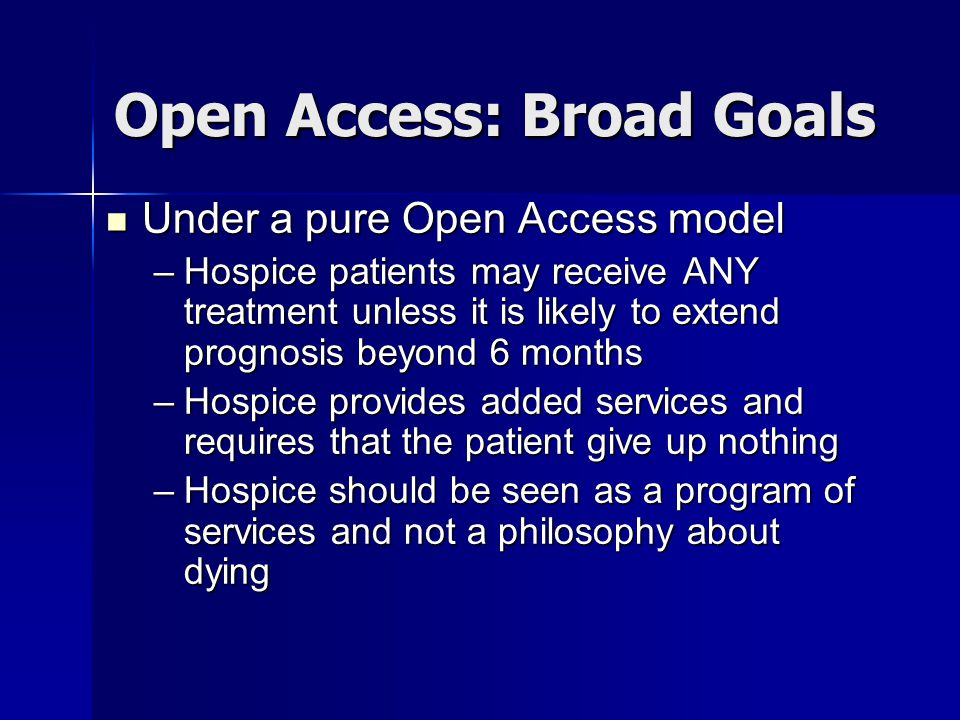Open Access: Broad Goals Under a pure Open Access model Under a pure Open Access model –Hospice patients may receive ANY treatment unless it is likely