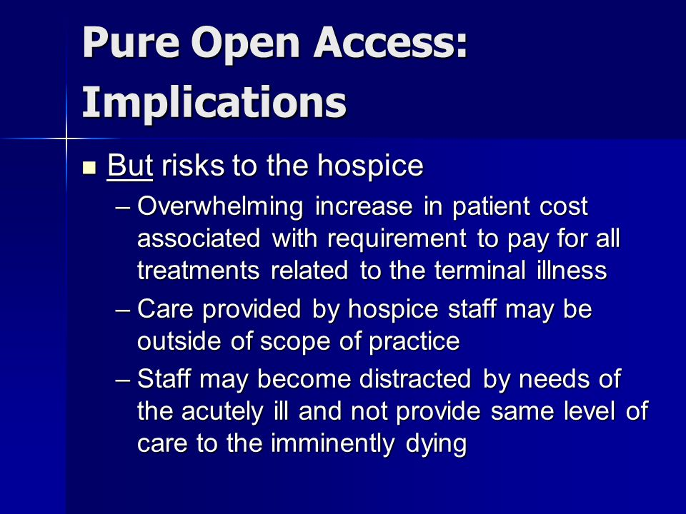Pure Open Access: Implications But risks to the hospice But risks to the hospice –Overwhelming increase in patient cost associated with requirement to pay for all treatments related to the terminal illness –Care provided by hospice staff may be outside of scope of practice –Staff may become distracted by needs of the acutely ill and not provide same level of care to the imminently dying