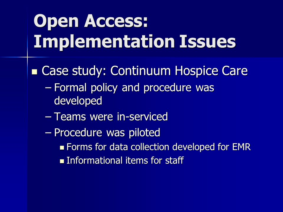 Case study: Continuum Hospice Care Case study: Continuum Hospice Care –Formal policy and procedure was developed –Teams were in-serviced –Procedure was piloted Forms for data collection developed for EMR Forms for data collection developed for EMR Informational items for staff Informational items for staff