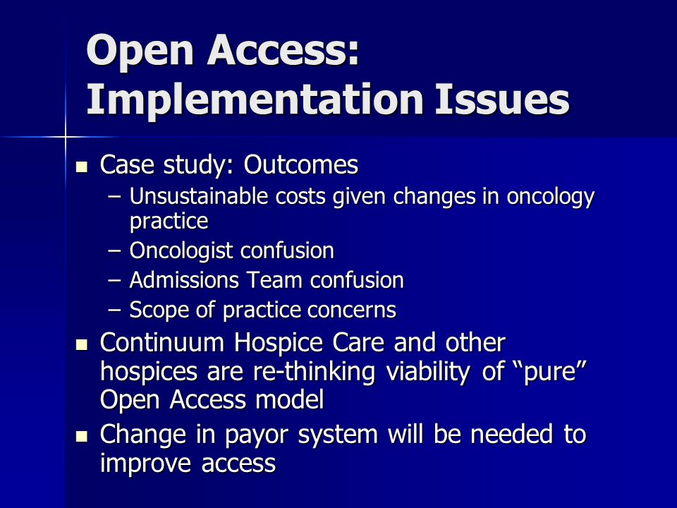 Open Access: Implementation Issues Case study: Outcomes Case study: Outcomes –Unsustainable costs given changes in oncology practice –Oncologist confusion –Admissions Team confusion –Scope of practice concerns Continuum Hospice Care and other hospices are re-thinking viability of pure Open Access model Continuum Hospice Care and other hospices are re-thinking viability of pure Open Access model Change in payor system will be needed to improve access Change in payor system will be needed to improve access