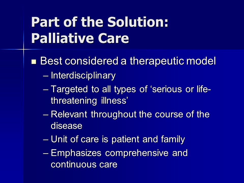 Part of the Solution: Palliative Care Goal of palliative care Goal of palliative care –To prevent and manage suffering, and to maintain quality of life, of patients with serious or life-threatening illness, and their families, by reducing the burden of illness and promoting adaptation and coping throughout the course of the disease