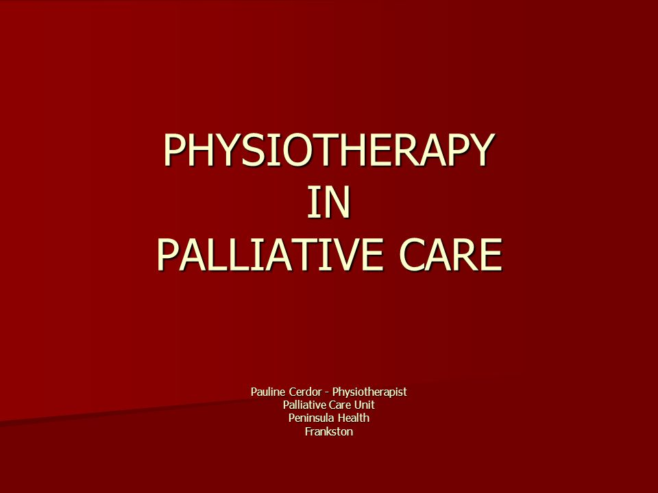Goal of Physiotherapy Determine the patient's functional loss Determine the patient's functional loss Estimate functional potential Estimate functional potential Implement a plan to progress from measured loss to full potential Implement a plan to progress from measured loss to full potential To improve quality of life To improve quality of life To listen 'actively and positively' with an awareness of priorities as determined by the patient To listen 'actively and positively' with an awareness of priorities as determined by the patient Achieve the best possible quality of life for patients and their families Achieve the best possible quality of life for patients and their families Availability as a resource for patient and families Availability as a resource for patient and families Frost, M The Role of Physical, Occupational and Speech therapt in Hospice: Patient Empowerment.
