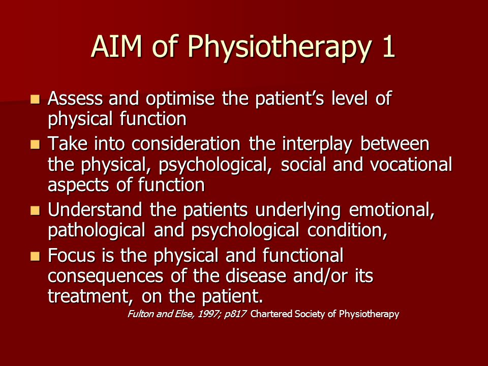 AIM of Physiotherapy 1 Assess and optimise the patient's level of physical function Assess and optimise the patient's level of physical function Take into consideration the interplay between the physical, psychological, social and vocational aspects of function Take into consideration the interplay between the physical, psychological, social and vocational aspects of function Understand the patients underlying emotional, pathological and psychological condition, Understand the patients underlying emotional, pathological and psychological condition, Focus is the physical and functional consequences of the disease and/or its treatment, on the patient.