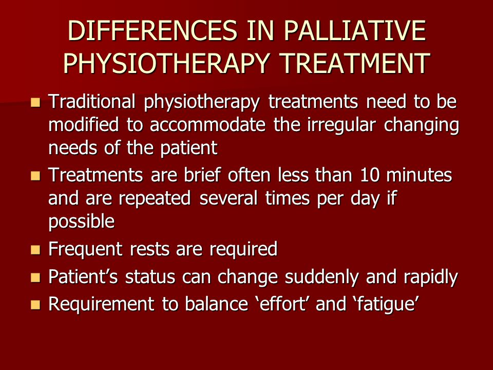 DIFFERENCES IN PALLIATIVE PHYSIOTHERAPY TREATMENT Traditional physiotherapy treatments need to be modified to accommodate the irregular changing needs of the patient Traditional physiotherapy treatments need to be modified to accommodate the irregular changing needs of the patient Treatments are brief often less than 10 minutes and are repeated several times per day if possible Treatments are brief often less than 10 minutes and are repeated several times per day if possible Frequent rests are required Frequent rests are required Patient's status can change suddenly and rapidly Patient's status can change suddenly and rapidly Requirement to balance 'effort' and 'fatigue' Requirement to balance 'effort' and 'fatigue'