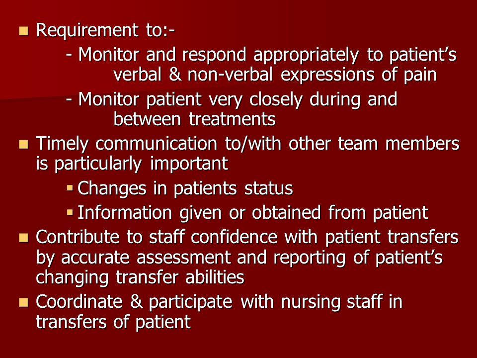 Requirement to:- Requirement to:- - Monitor and respond appropriately to patient's verbal & non-verbal expressions of pain - Monitor patient very closely during and between treatments Timely communication to/with other team members is particularly important Timely communication to/with other team members is particularly important  Changes in patients status  Information given or obtained from patient Contribute to staff confidence with patient transfers by accurate assessment and reporting of patient's changing transfer abilities Contribute to staff confidence with patient transfers by accurate assessment and reporting of patient's changing transfer abilities Coordinate & participate with nursing staff in transfers of patient Coordinate & participate with nursing staff in transfers of patient