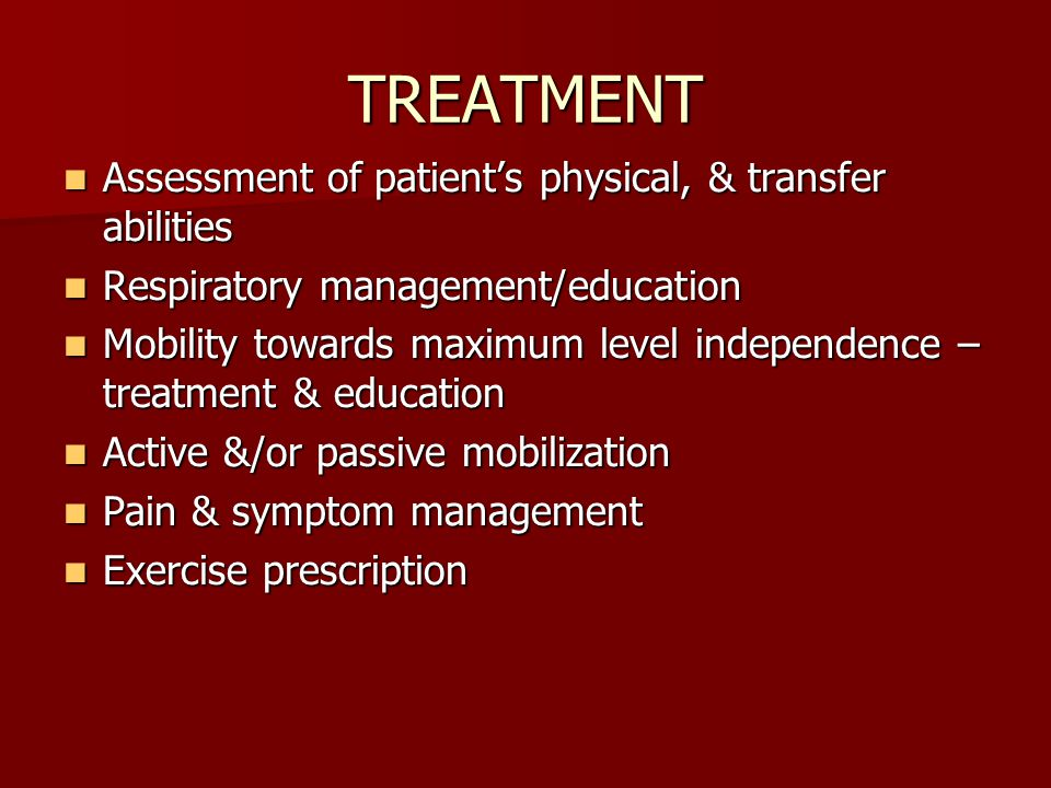 TREATMENT Assessment of patient's physical, & transfer abilities Assessment of patient's physical, & transfer abilities Respiratory management/education Respiratory management/education Mobility towards maximum level independence – treatment & education Mobility towards maximum level independence – treatment & education Active &/or passive mobilization Active &/or passive mobilization Pain & symptom management Pain & symptom management Exercise prescription Exercise prescription