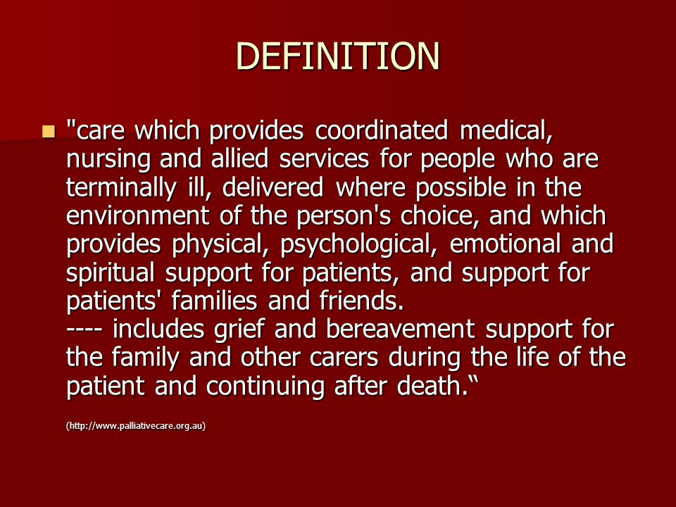 DEFINITION care which provides coordinated medical, nursing and allied services for people who are terminally ill, delivered where possible in the environment of the person s choice, and which provides physical, psychological, emotional and spiritual support for patients, and support for patients families and friends.
