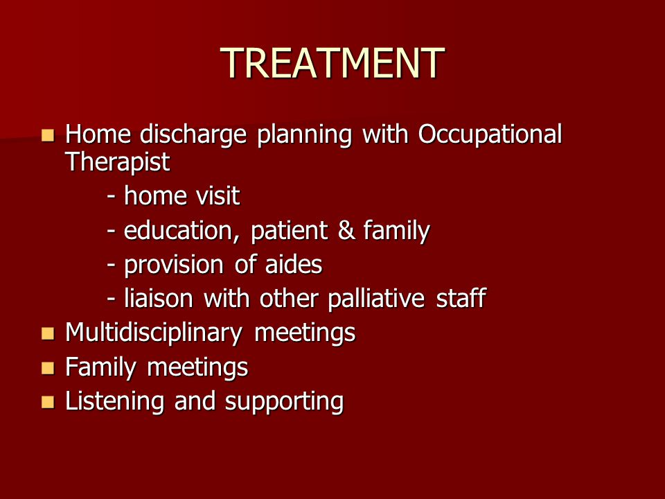 TREATMENT Home discharge planning with Occupational Therapist Home discharge planning with Occupational Therapist - home visit - education, patient & family - provision of aides - liaison with other palliative staff Multidisciplinary meetings Multidisciplinary meetings Family meetings Family meetings Listening and supporting Listening and supporting