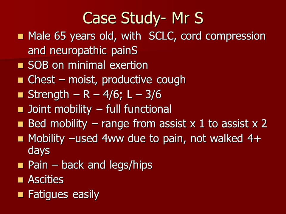 Case Study- Mr S Male 65 years old, with SCLC, cord compression Male 65 years old, with SCLC, cord compression and neuropathic painS SOB on minimal exertion SOB on minimal exertion Chest – moist, productive cough Chest – moist, productive cough Strength – R – 4/6; L – 3/6 Strength – R – 4/6; L – 3/6 Joint mobility – full functional Joint mobility – full functional Bed mobility – range from assist x 1 to assist x 2 Bed mobility – range from assist x 1 to assist x 2 Mobility –used 4ww due to pain, not walked 4+ days Mobility –used 4ww due to pain, not walked 4+ days Pain – back and legs/hips Pain – back and legs/hips Ascities Ascities Fatigues easily Fatigues easily