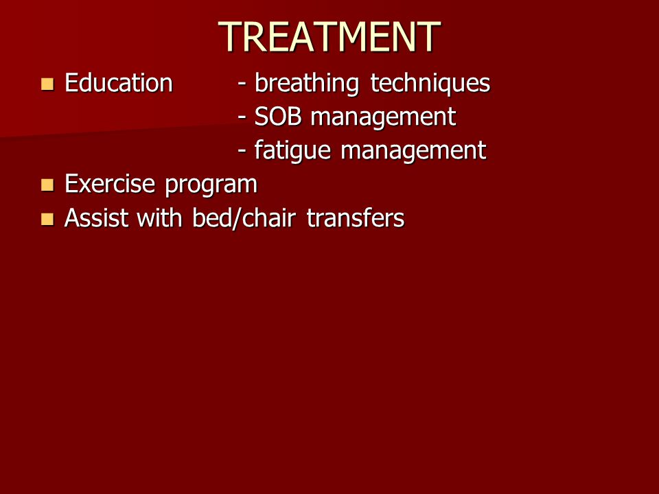 TREATMENT Education - breathing techniques Education - breathing techniques - SOB management - fatigue management Exercise program Exercise program Assist with bed/chair transfers Assist with bed/chair transfers