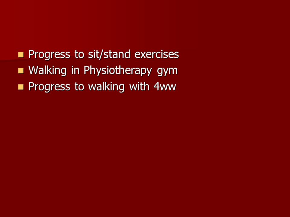 Progress to sit/stand exercises Progress to sit/stand exercises Walking in Physiotherapy gym Walking in Physiotherapy gym Progress to walking with 4ww Progress to walking with 4ww