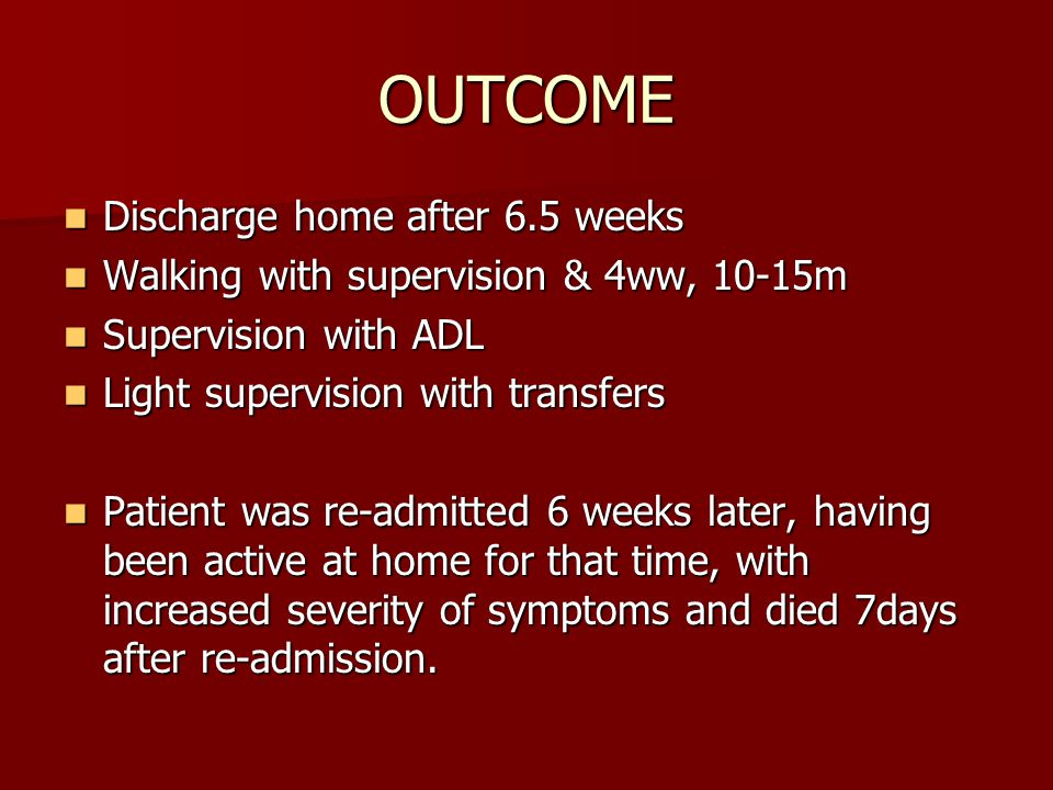 OUTCOME Discharge home after 6.5 weeks Discharge home after 6.5 weeks Walking with supervision & 4ww, 10-15m Walking with supervision & 4ww, 10-15m Supervision with ADL Supervision with ADL Light supervision with transfers Light supervision with transfers Patient was re-admitted 6 weeks later, having been active at home for that time, with increased severity of symptoms and died 7days after re-admission.