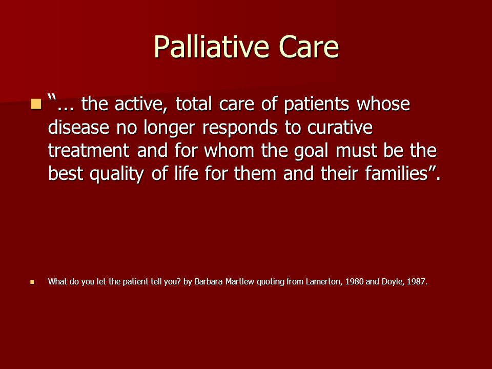 Palliative Care … the active, total care of patients whose disease no longer responds to curative treatment and for whom the goal must be the best quality of life for them and their families .