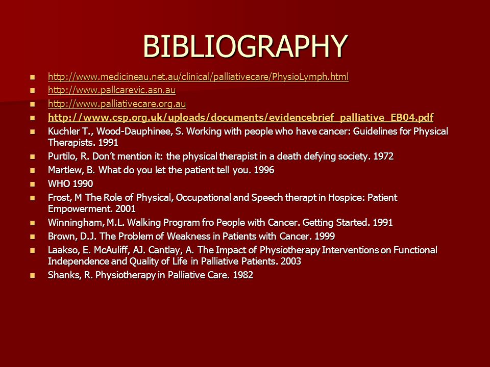 BIBLIOGRAPHY http://www.medicineau.net.au/clinical/palliativecare/PhysioLymph.html http://www.medicineau.net.au/clinical/palliativecare/PhysioLymph.html http://www.medicineau.net.au/clinical/palliativecare/PhysioLymph.html http://www.pallcarevic.asn.au http://www.pallcarevic.asn.au http://www.pallcarevic.asn.au http://www.palliativecare.org.au http://www.palliativecare.org.au http://www.palliativecare.org.au http://www.csp.org.uk/uploads/documents/evidencebrief_palliative_EB04.pdf http://www.csp.org.uk/uploads/documents/evidencebrief_palliative_EB04.pdf http://www.csp.org.uk/uploads/documents/evidencebrief_palliative_EB04.pdf Kuchler T., Wood-Dauphinee, S.