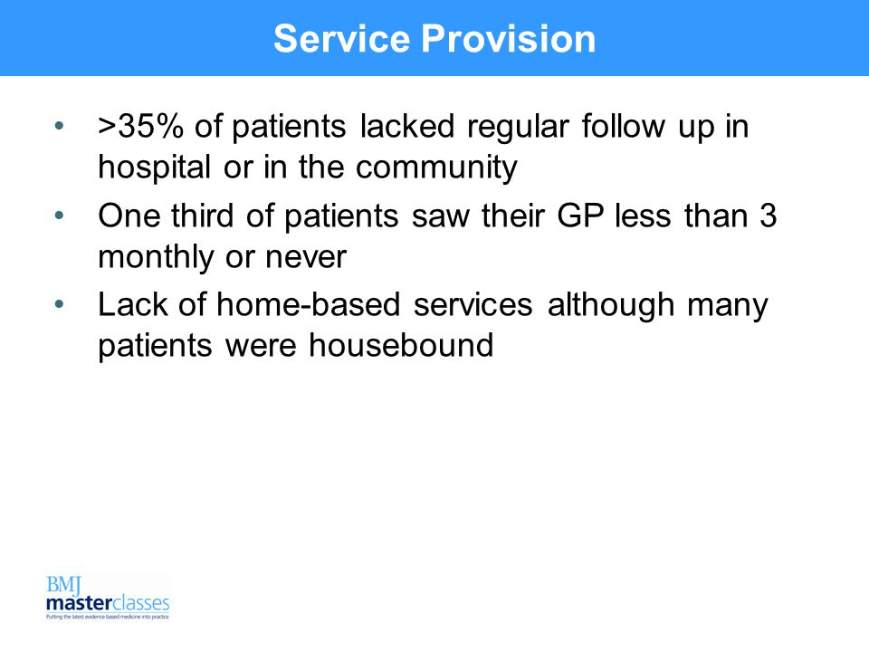 Service Provision >35% of patients lacked regular follow up in hospital or in the community One third of patients saw their GP less than 3 monthly or never Lack of home-based services although many patients were housebound