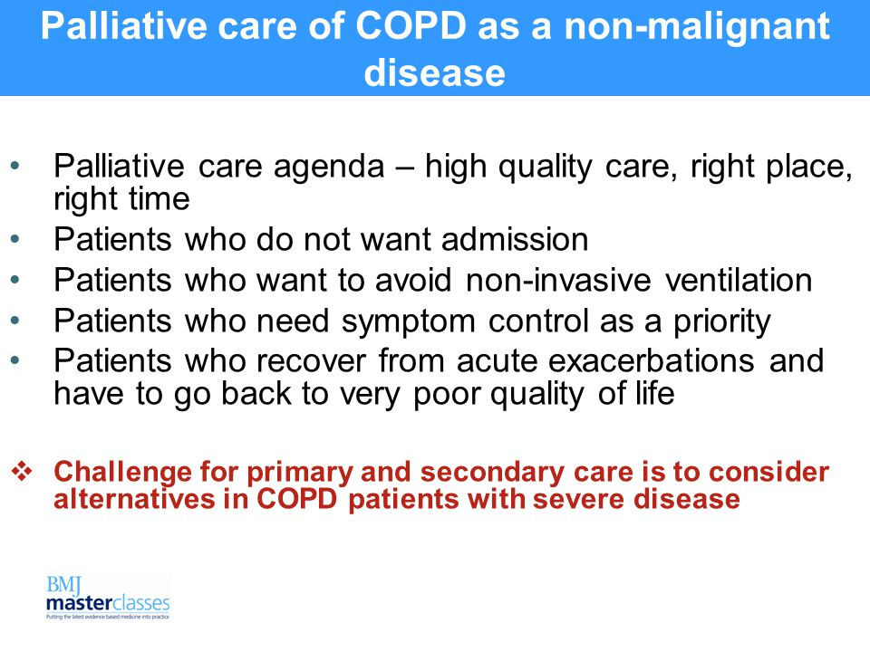 Palliative care of COPD as a non-malignant disease Palliative care agenda – high quality care, right place, right time Patients who do not want admission Patients who want to avoid non-invasive ventilation Patients who need symptom control as a priority Patients who recover from acute exacerbations and have to go back to very poor quality of life  Challenge for primary and secondary care is to consider alternatives in COPD patients with severe disease