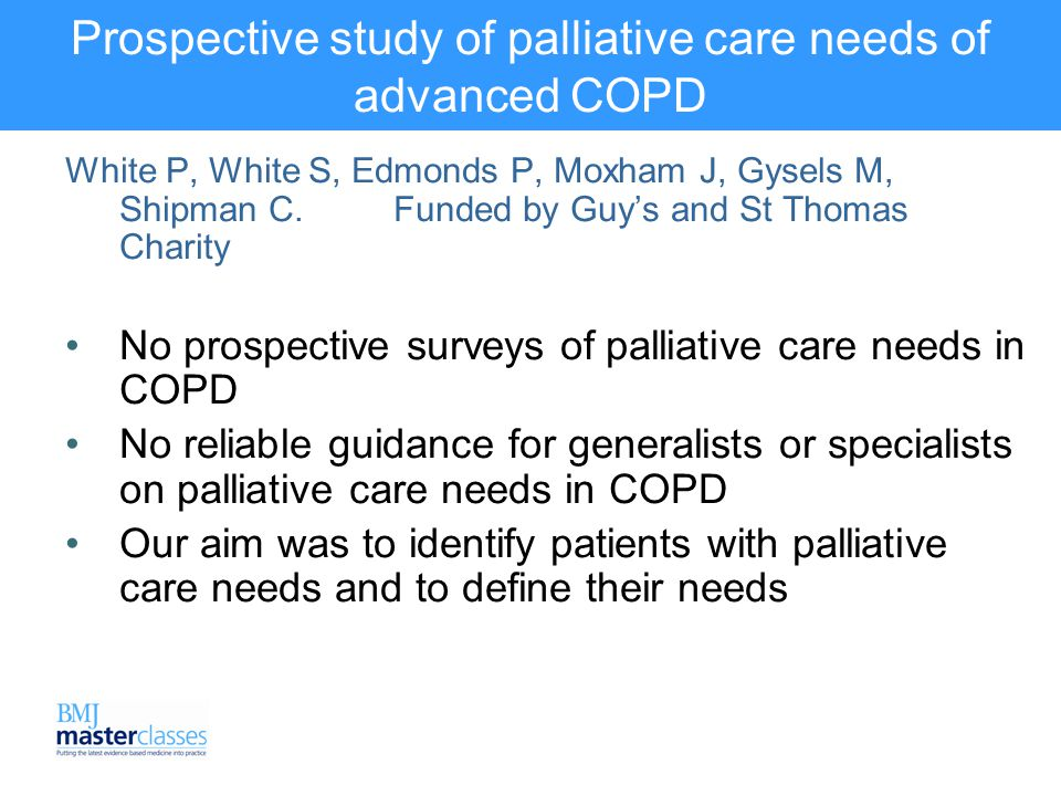 Prospective study of palliative care needs of advanced COPD White P, White S, Edmonds P, Moxham J, Gysels M, Shipman C.