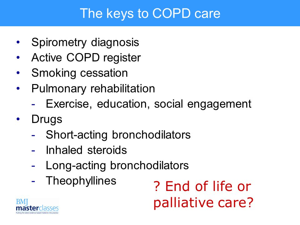 The keys to COPD care Spirometry diagnosis Active COPD register Smoking cessation Pulmonary rehabilitation  Exercise, education, social engagement Drugs  Short-acting bronchodilators  Inhaled steroids  Long-acting bronchodilators  Theophyllines .