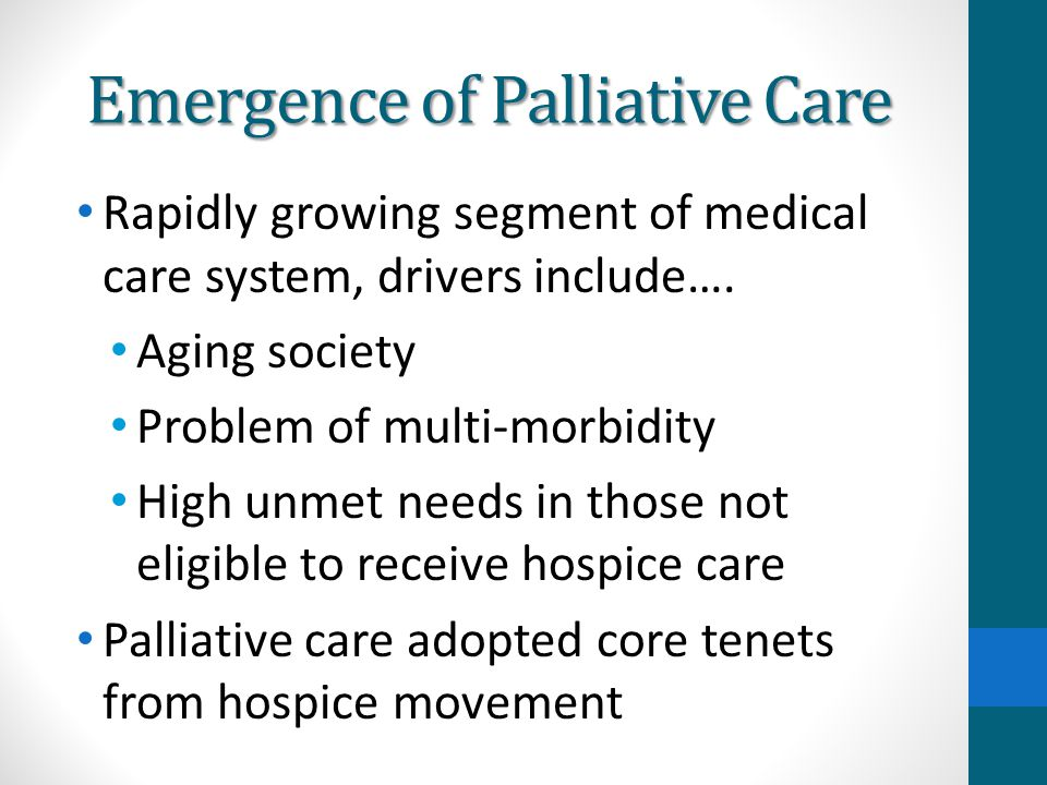 Emergence of Palliative Care Rapidly growing segment of medical care system, drivers include…. Aging society Problem of multi-morbidity High unmet nee