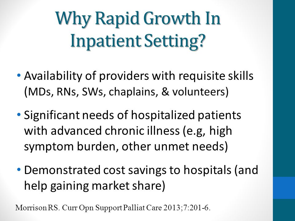 Why Rapid Growth In Inpatient Setting? Availability of providers with requisite skills ( MDs, RNs, SWs, chaplains, & volunteers) Significant needs of
