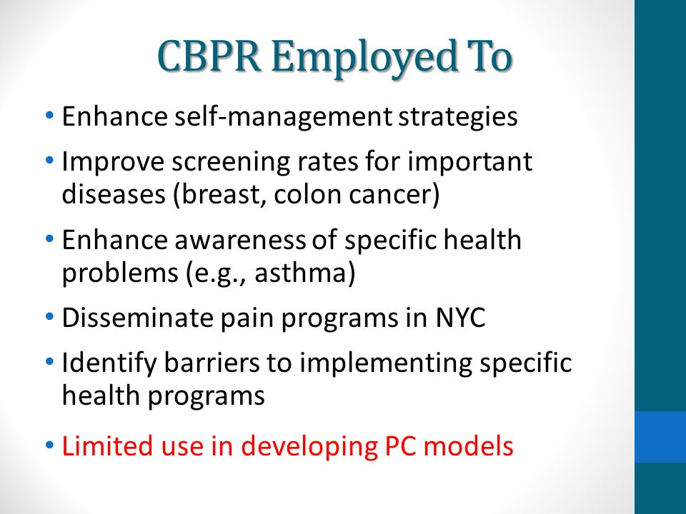 CBPR Employed To Enhance self-management strategies Improve screening rates for important diseases (breast, colon cancer) Enhance awareness of specifi