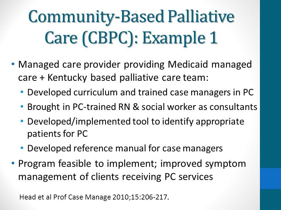 Community-Based Palliative Care (CBPC): Example 1 Managed care provider providing Medicaid managed care + Kentucky based palliative care team: Develop